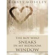 The Boy Who Sneaks in My Bedroom Window by Kirsty Moseley