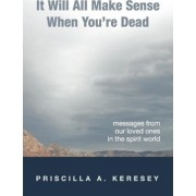 It Will All Make Sense When You're Dead. Messages from Our Loved Ones in the Spirit World by Priscilla A Keresey