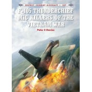 F-105 Thunderchief MiG Killers of the Vietnam War by Peter E. Davies