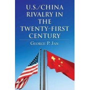 U.S./China Rivalry in the Twenty-First Century by George P Jan