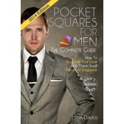 Pocket Squares for Men - The Complete Guide! How to Upgrade Your Look with These Small Pieces of Elegance by Mark Davids