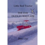 Little Red Tractor - The Day Dudley Was Late by Peter Tye
