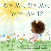 Oh Me, Oh My, Who Am I? by Dr Taneshia Knight Shelton