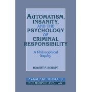Automatism, Insanity, and the Psychology of Criminal Responsibility by Robert F. Schopp