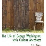 The Life of George Washington; With Curious Anecdotes by Mason Locke Weems
