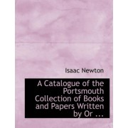 A Catalogue of the Portsmouth Collection of Books and Papers Written by or ... by Sir Isaac Newton