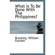 What Is to Be Done with the Philippines? by Brantley William Gordon