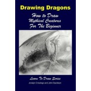 Drawing Dragons - How to Draw Mythical Creatures for the Beginner by John Davidson