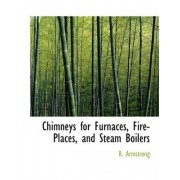 Chimneys for Furnaces, Fire-Places, and Steam Boilers by R Armstrong