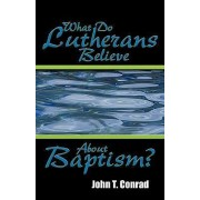 What Do Lutherans Believe about Baptism? by John T Conrad