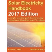 The Solar Electricity Handbook: A Simple, Practical Guide to Solar Energy - Designing and Installing Solar Photovoltaic Systems. 2017 by Michael Boxwell