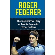 Roger Federer: The Inspirational Story of Tennis Superstar Roger Federer