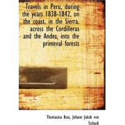 Travels in Peru, During the Years 1838-1842, on the Coast, in the Sierra, Across the Cordilleras and by Thomasina Ross