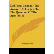 Did Jesus Change? the Answer of the Jew to the Question of the Ages (1915) by Nadage Doree