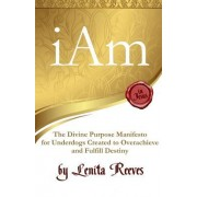 I Am: The Divine Purpose Manifesto Inspired by the I Am Statements of Jesus: For Every Underdog Created to Overachieve and F