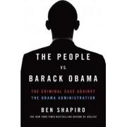 People Vs. Barack Obama: The Criminal Case Against the Obama Administration by Ben Shapiro