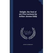 Delight, the Soul of Art; Five Lectures by Arthur Jerome Eddy