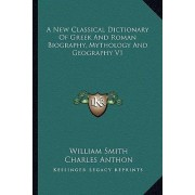 A New Classical Dictionary of Greek and Roman Biography, Mythology and Geography V1 by Jr. William Smith
