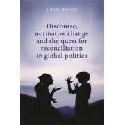 Discourse, Normative Change and the Quest for Reconciliation in Global Politics by Judith Renner