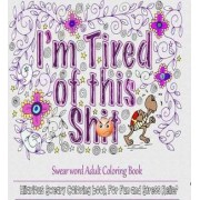 I Am Tired of This S**t by Adult Coloring Books