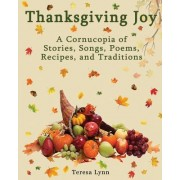 Thanksgiving Joy: A Cornucopia of Stories, Songs, Poems, Recipes, and Traditions