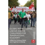 Global Restructuring, Labour and the Challenges for Transnational Solidarity by Andreas Bieler