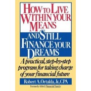 How to Live within Your Means and Still Finance Your Dreams by Robert A. Ortalda