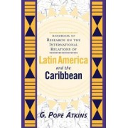 Handbook Of Research On The International Relations Of Latin America And The Caribbean by G. Pope Atkins