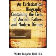An Ecclesiastical Biography, Containing the Lives of Ancient Fathers and Modern Divines by Walter Farquhar Hook