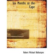 Six Months at the Cape by Robert Michael Ballantyne