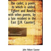 The Cadet; A Poem, to Which Is Added, Egbert and Amelia; With Other Poems, by a Late Resident in the by John Hobart Caunter