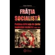 """Frăţia socialistă. Politica RPR faţă de ţările """"lagărului socialist"""" 1948-1964."""