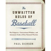 The Unwritten Rules of Baseball: The Etiquette, Conventional Wisdom, andAxiomatic Codes of Our National Pastime by Paul Dickson