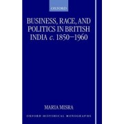 Business, Race and Politics in British India, c.1850-1960 by Fellow and Tutor in Modern History Maria Misra