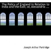 The Policy of England in Relation to India and the East; Or, Alexandria ... by Joseph Arthur Partridge