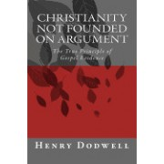 Christianity Not Founded on Argument: The True Principle of Gospel Evidence