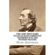 The Very Best Fairy Tales of Hans Christian Andersen for the Modern Reader by Hans Christian Andersen