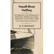 Small-Boat Sailing - An Explanation Of The Management Of Small Yachts, Half-Decked And Open Sailing-Boats Of Various Rigs, Sailing On Sea And On River, Cruising, Etc. by E. F. Knight