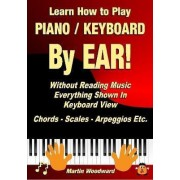 Learn How to Play Piano / Keyboard by Ear! Without Reading Music: Everything Shown in Keyboard View Chords - Scales - Arpeggios Etc. by Martin Woodward