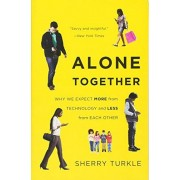 Sherry Turkle Alone Together: Why We Expect More from Technology and Less from Each Other