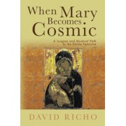 When Mary Becomes Cosmic: A Jungian and Mystical Path to the Divine Feminine, Paperback