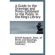 A Guide to the Drawings and Prints Exhibited to the Public in the King's Library by Br Museum Dept of Prints and Drawings