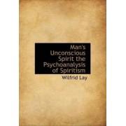 Man's Unconscious Spirit the Psychoanalysis of Spiritism by Wilfrid Lay