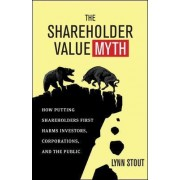 The Shareholder Value Myth: How Putting Shareholders First Harms Investors, Corporations, and the Public by Lynn A. Stout