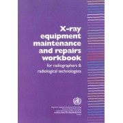 X-Ray Equipment Maintenance and Repairs Workbook for Radiographers and Radiological Technologists by Who Dept of Essential Health Technology
