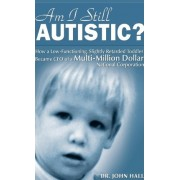 Am I Still Autistic? How a Low-Functioning, Slightly Retarded Toddler Became the CEO of a Multi-Million Dollar Corporation by John Hall