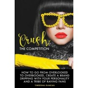 Crush the Competition: How to Go from Overlooked to Overbooked, Stand Out and Create a Tribe of Raving Fans