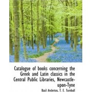 Catalogue of Books Concerning the Greek and Latin Classics in the Central Public Libraries, Newcastl by T E Turnbull