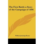 The First Battle a Story of the Campaign of 1896 by William Jennings Bryan