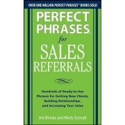 Perfect Phrases for Sales Referrals: Hundreds of Ready-to-Use Phrases for Getting New Clients, Building Relationships, and Increasing Your Sales by Jeb Brooks